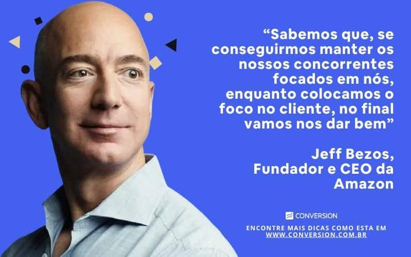 """""""Sabemos que, se conqseguirmos manter nossos concorrentes focados em nós, enquanto colocamos o foco no cliente, no final vamos nos dar bem"""" (Jeff Bezos)"""